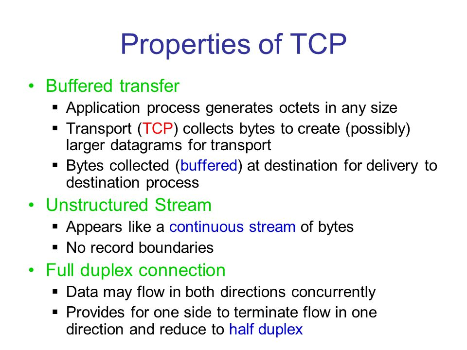 Properties of TCP Buffered transfer  Application process generates octets in any size  Transport (TCP) collects bytes to create (possibly) larger da