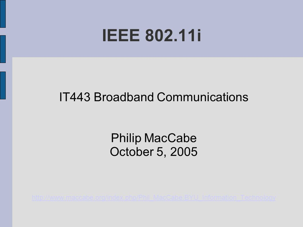IEEE 802.11i IT443 Broadband Communications Philip MacCabe October 5, 2005 http://www.maccabe.org/index.php/Phil_MacCabe:BYU_Information_Technology