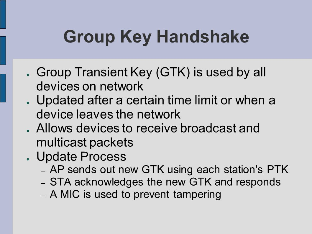 Group Key Handshake ● Group Transient Key (GTK) is used by all devices on network ● Updated after a certain time limit or when a device leaves the network ● Allows devices to receive broadcast and multicast packets ● Update Process – AP sends out new GTK using each station s PTK – STA acknowledges the new GTK and responds – A MIC is used to prevent tampering