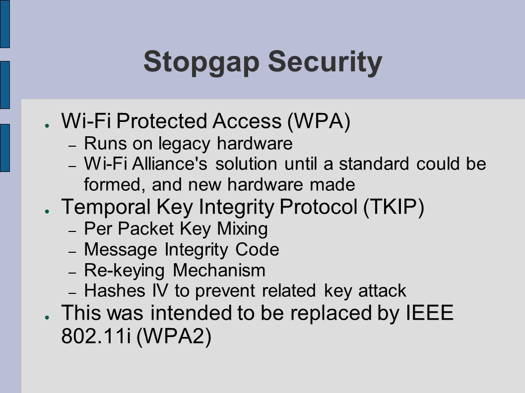 Stopgap Security ● Wi-Fi Protected Access (WPA) – Runs on legacy hardware – Wi-Fi Alliance s solution until a standard could be formed, and new hardware made ● Temporal Key Integrity Protocol (TKIP) – Per Packet Key Mixing – Message Integrity Code – Re-keying Mechanism – Hashes IV to prevent related key attack ● This was intended to be replaced by IEEE 802.11i (WPA2)