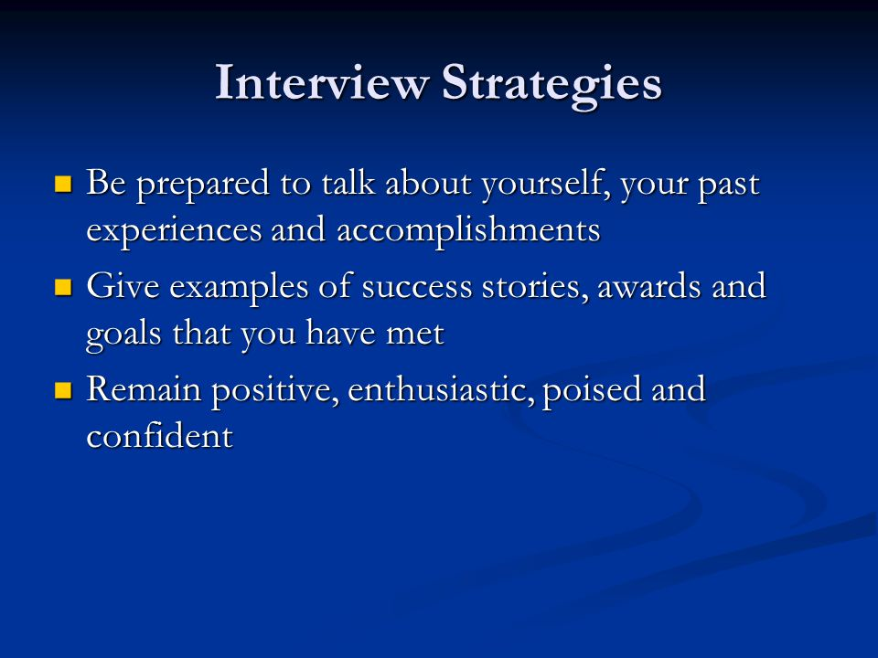 Interview Strategies Be prepared to talk about yourself, your past experiences and accomplishments Be prepared to talk about yourself, your past experiences and accomplishments Give examples of success stories, awards and goals that you have met Give examples of success stories, awards and goals that you have met Remain positive, enthusiastic, poised and confident Remain positive, enthusiastic, poised and confident