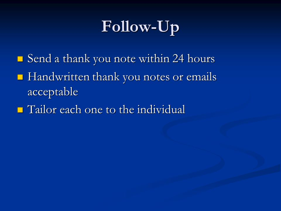 Follow-Up Send a thank you note within 24 hours Send a thank you note within 24 hours Handwritten thank you notes or emails acceptable Handwritten thank you notes or emails acceptable Tailor each one to the individual Tailor each one to the individual