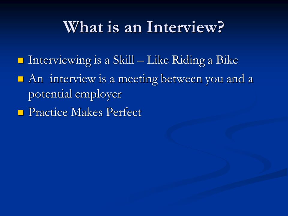 What is an Interview? Interviewing is a Skill – Like Riding a Bike Interviewing is a Skill – Like Riding a Bike An interview is a meeting between you