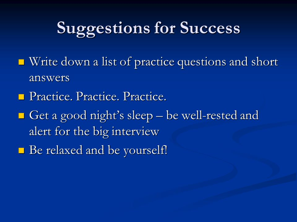 Suggestions for Success Write down a list of practice questions and short answers Write down a list of practice questions and short answers Practice.