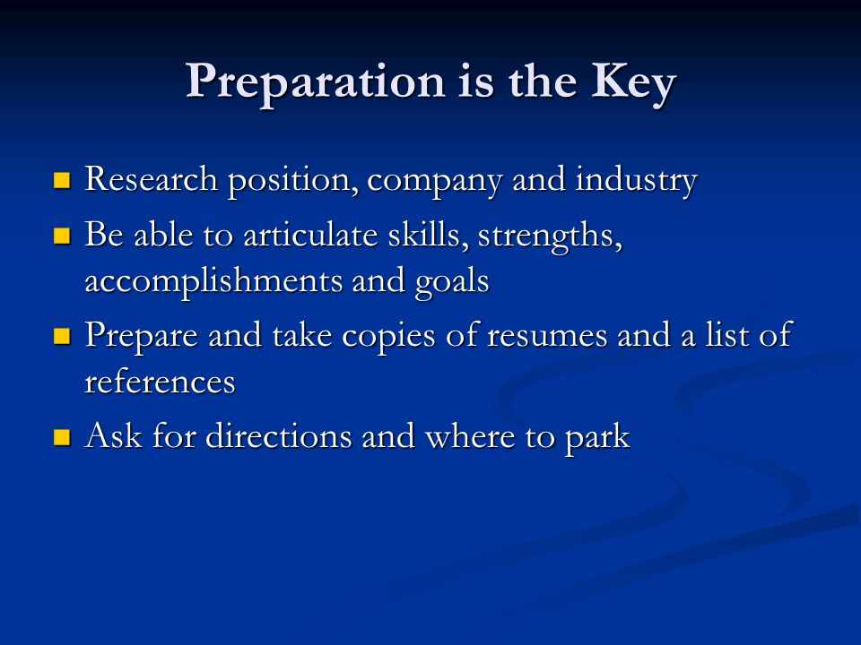 Preparation is the Key Research position, company and industry Research position, company and industry Be able to articulate skills, strengths, accomplishments and goals Be able to articulate skills, strengths, accomplishments and goals Prepare and take copies of resumes and a list of references Prepare and take copies of resumes and a list of references Ask for directions and where to park Ask for directions and where to park