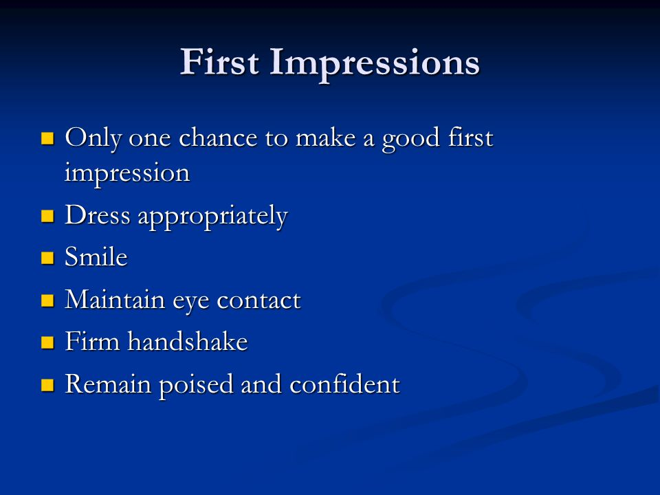 First Impressions Only one chance to make a good first impression Only one chance to make a good first impression Dress appropriately Dress appropriately Smile Smile Maintain eye contact Maintain eye contact Firm handshake Firm handshake Remain poised and confident Remain poised and confident