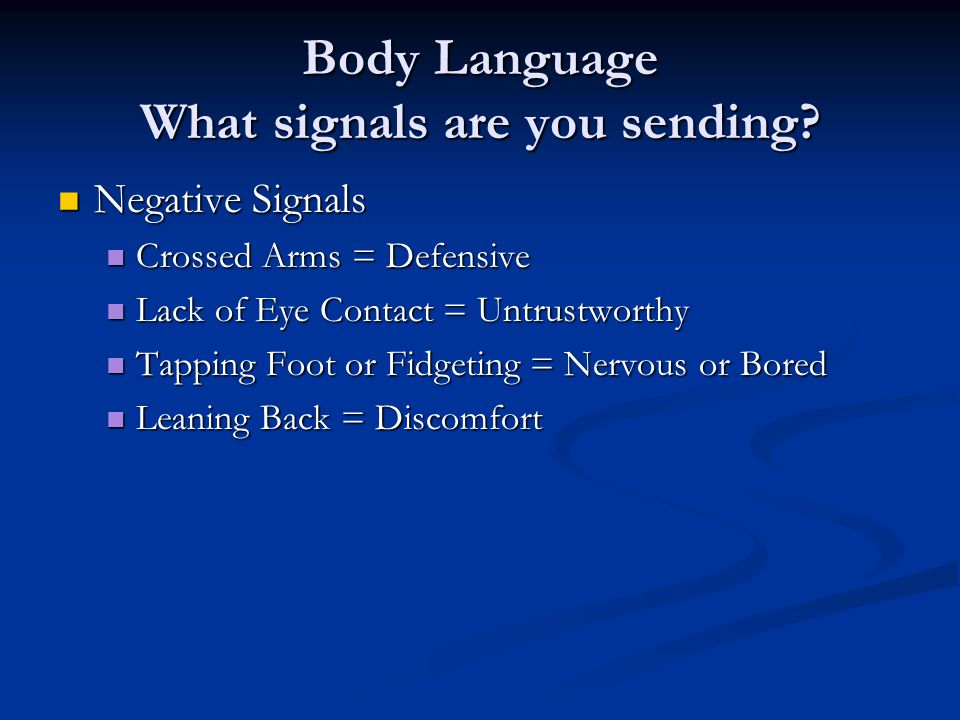 Negative Signals Negative Signals Crossed Arms = Defensive Crossed Arms = Defensive Lack of Eye Contact = Untrustworthy Lack of Eye Contact = Untrustworthy Tapping Foot or Fidgeting = Nervous or Bored Tapping Foot or Fidgeting = Nervous or Bored Leaning Back = Discomfort Leaning Back = Discomfort Body Language What signals are you sending