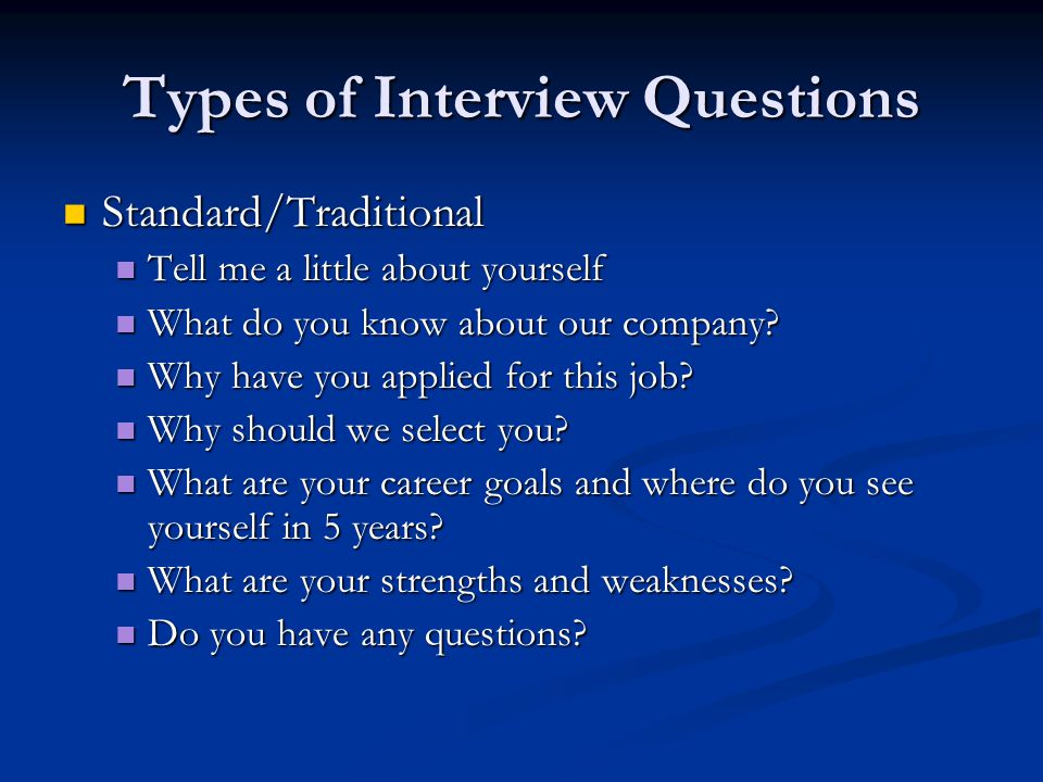 Types of Interview Questions Standard/Traditional Standard/Traditional Tell me a little about yourself Tell me a little about yourself What do you kno