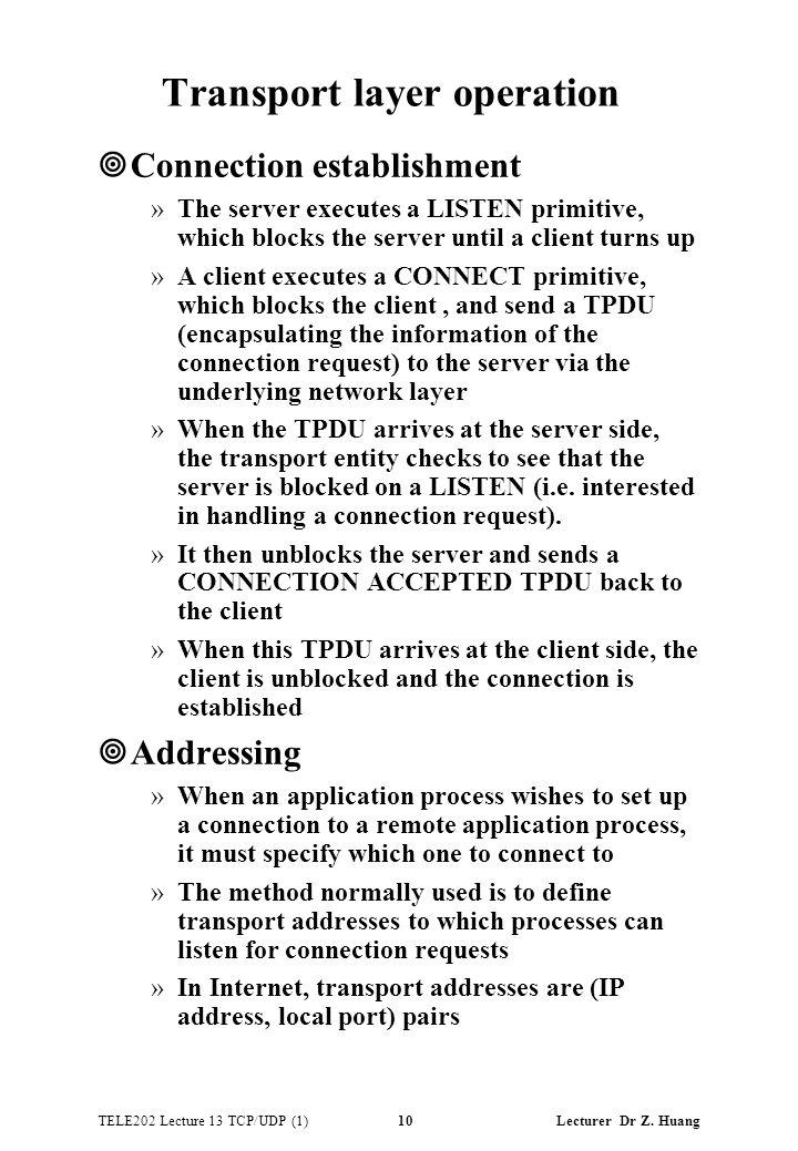 TELE202 Lecture 13 TCP/UDP (1) 10 Lecturer Dr Z. Huang Transport layer operation ¥Connection establishment »The server executes a LISTEN primitive, wh