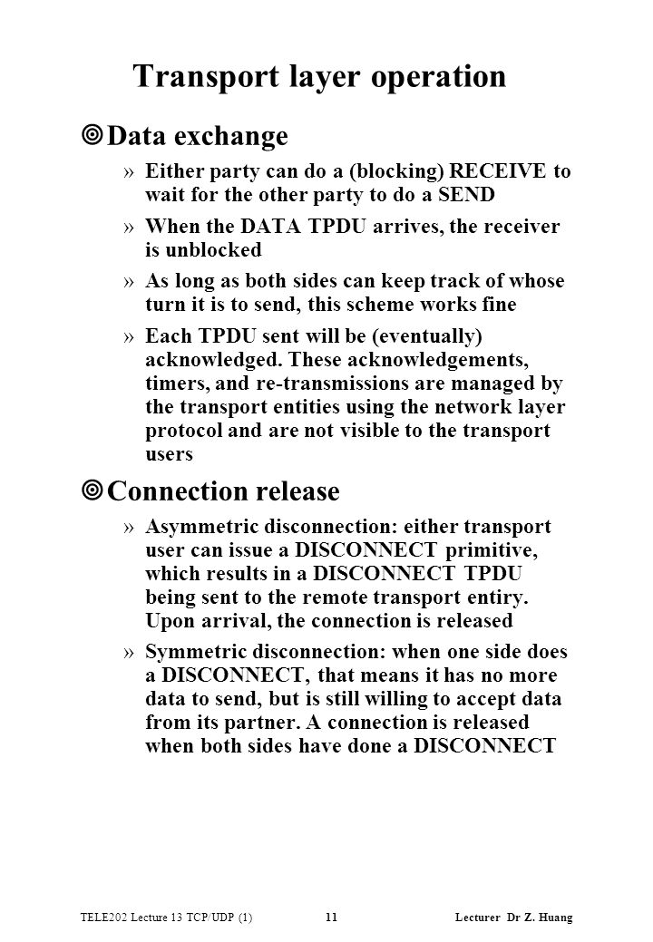 TELE202 Lecture 13 TCP/UDP (1) 11 Lecturer Dr Z. Huang Transport layer operation ¥Data exchange »Either party can do a (blocking) RECEIVE to wait for