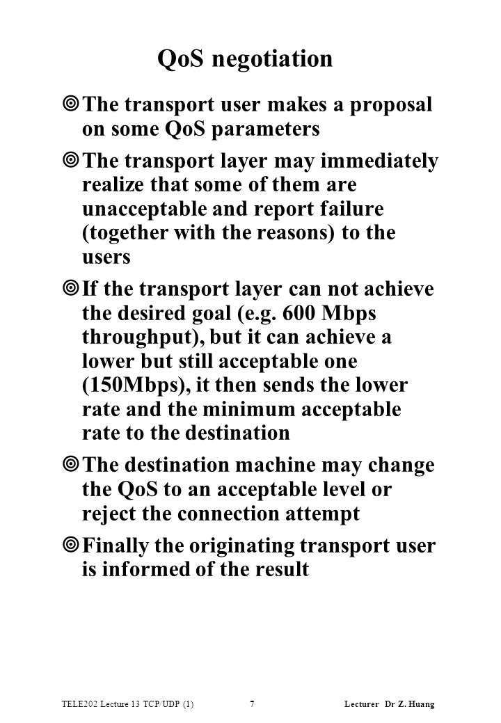 TELE202 Lecture 13 TCP/UDP (1) 7 Lecturer Dr Z. Huang QoS negotiation ¥The transport user makes a proposal on some QoS parameters ¥The transport layer