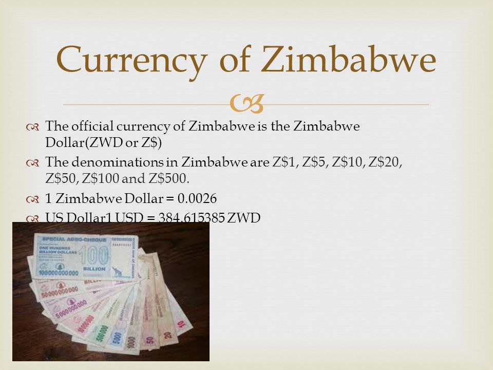   The official currency of Zimbabwe is the Zimbabwe Dollar(ZWD or Z$)  The denominations in Zimbabwe are Z$1, Z$5, Z$10, Z$20, Z$50, Z$100 and Z$500.