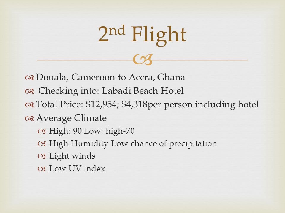   Douala, Cameroon to Accra, Ghana  Checking into: Labadi Beach Hotel  Total Price: $12,954; $4,318per person including hotel  Average Climate  High: 90 Low: high-70  High Humidity Low chance of precipitation  Light winds  Low UV index 2 nd Flight