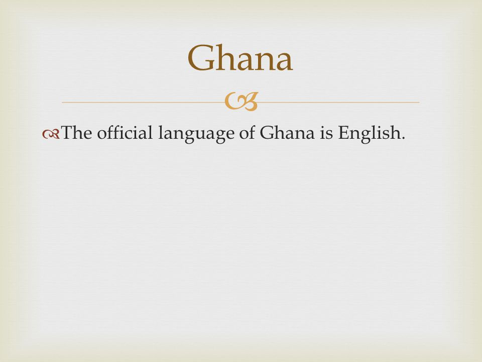   The official language of Ghana is English. Ghana