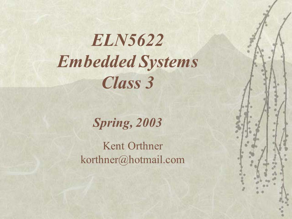 ELN5622 Embedded Systems Class 3 Spring, 2003 Kent Orthner korthner@hotmail.com