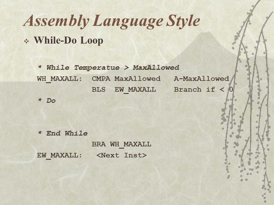  While-Do Loop * While Temperatue > MaxAllowed WH_MAXALL: CMPA MaxAllowed A-MaxAllowed BLS EW_MAXALL Branch if < 0 * Do * End While BRA WH_MAXALL EW_MAXALL: Assembly Language Style