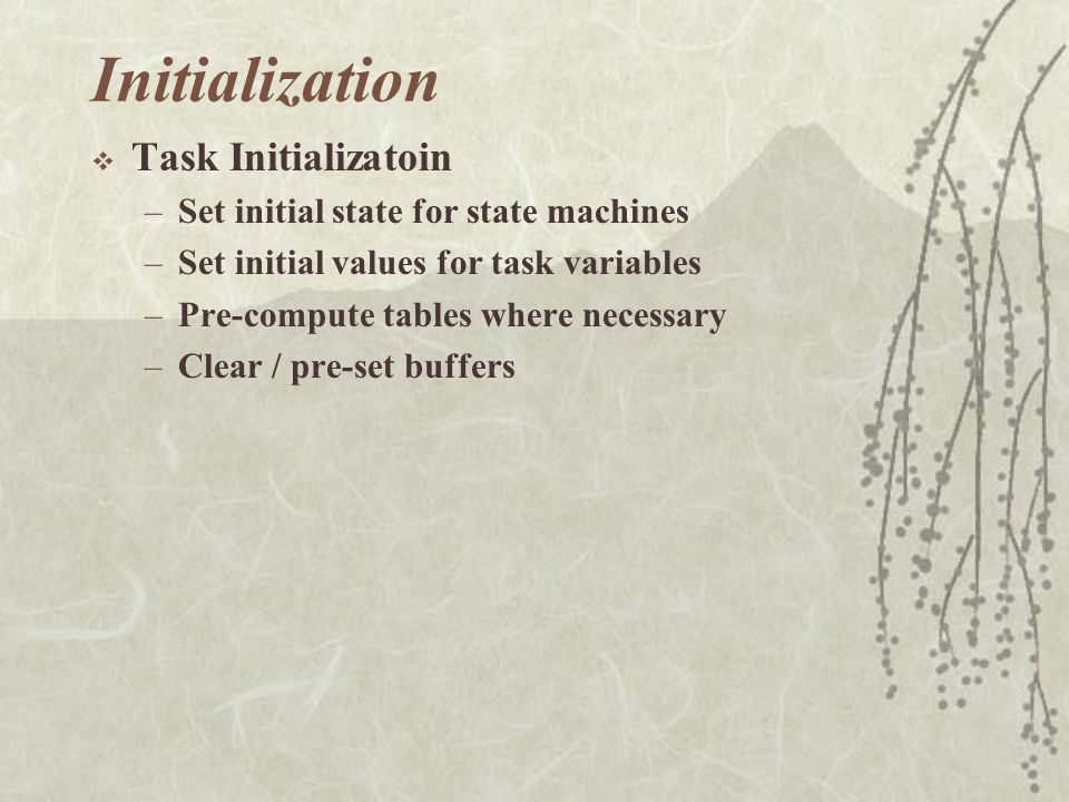  Task Initializatoin –Set initial state for state machines –Set initial values for task variables –Pre-compute tables where necessary –Clear / pre-set buffers Initialization