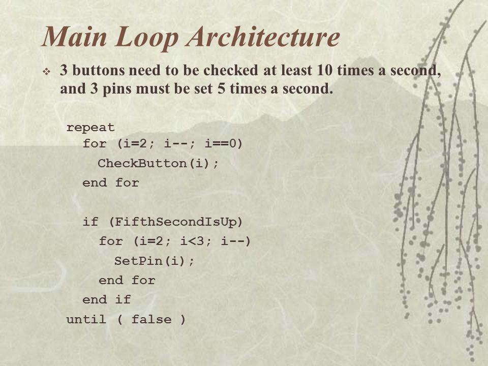 Main Loop Architecture  3 buttons need to be checked at least 10 times a second, and 3 pins must be set 5 times a second.