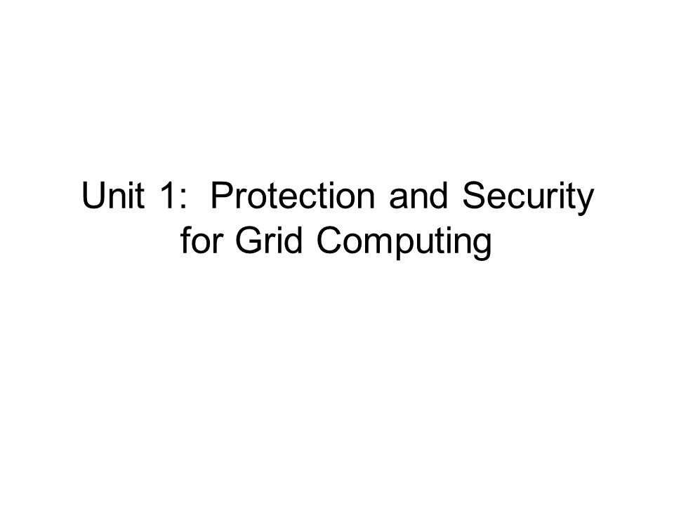 Protection and security overview We will cover a lot of things, including Basic concepts of cryptography Authentication in context of Grid Authorization in context of Grid –For both of these the focus is on what happens in a distributed environment, not on a particular OS We will not cover in lecture several things that are covered in the handouts –read these for your own enrichment – quizzes will emphasize the material covered in lecture – be sure to read the assigned outside reading material!