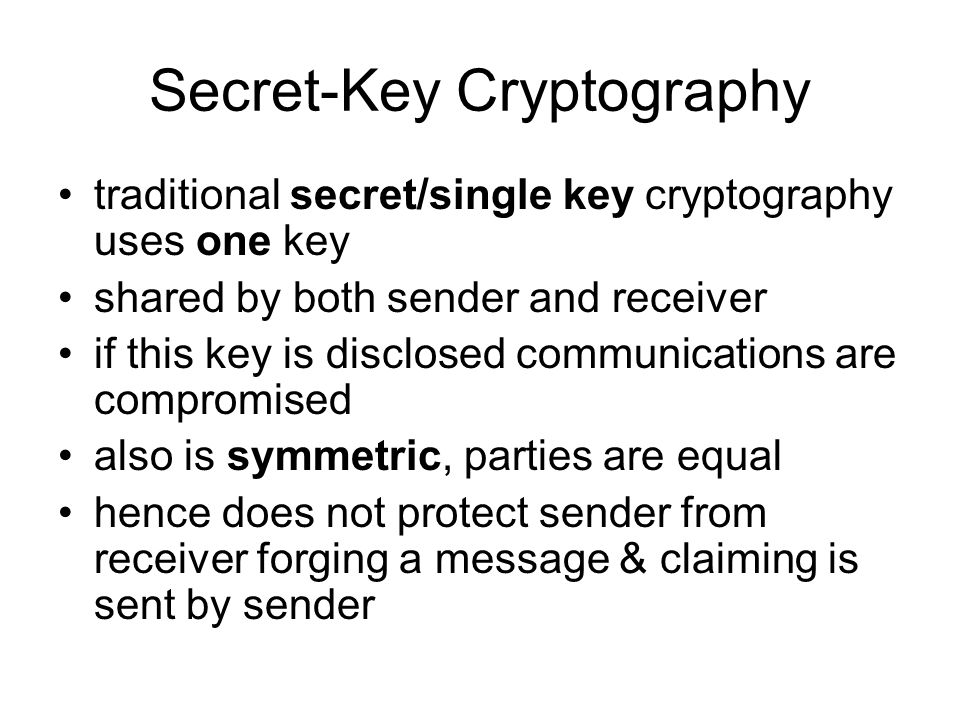 Simple Secret-Key Example P = abra which has the binary representation: 0x61627261, or 01100001011000100011100101100001 Choose a random string of bits as the key 10011101010010001111010101011100 Can use a simple XOR of the binary to get C 11111100001010101000011100111101 To get P back, use the same algorithm and key.