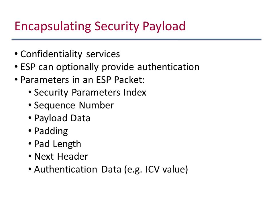 Encapsulating Security Payload Confidentiality services ESP can optionally provide authentication Parameters in an ESP Packet: Security Parameters Index Sequence Number Payload Data Padding Pad Length Next Header Authentication Data (e.g.