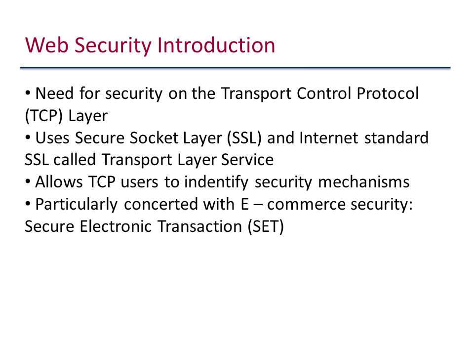 Web Security Introduction Need for security on the Transport Control Protocol (TCP) Layer Uses Secure Socket Layer (SSL) and Internet standard SSL called Transport Layer Service Allows TCP users to indentify security mechanisms Particularly concerted with E – commerce security: Secure Electronic Transaction (SET)