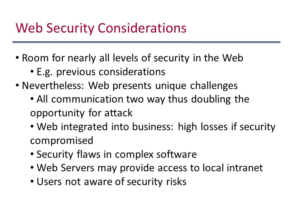 Web Security Considerations Room for nearly all levels of security in the Web E.g.