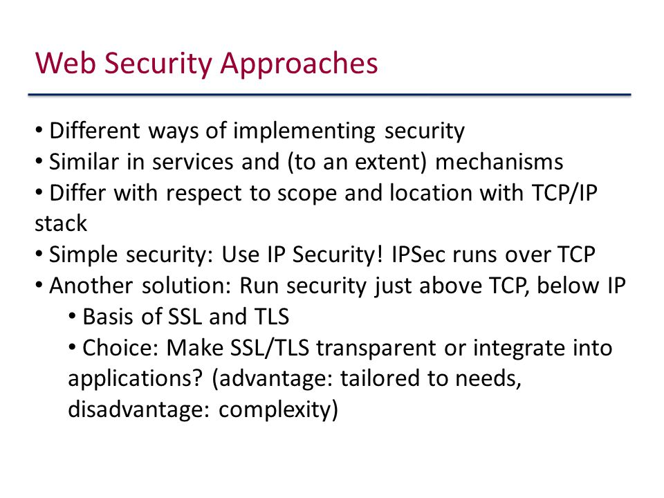 Web Security Approaches Different ways of implementing security Similar in services and (to an extent) mechanisms Differ with respect to scope and location with TCP/IP stack Simple security: Use IP Security.