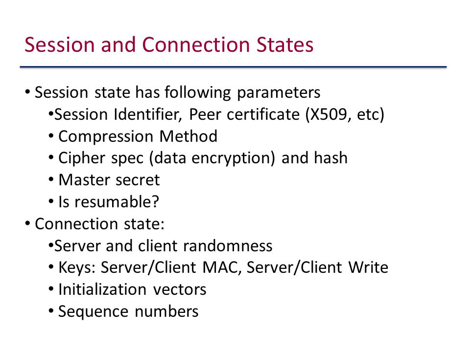 Session and Connection States Session state has following parameters Session Identifier, Peer certificate (X509, etc) Compression Method Cipher spec (data encryption) and hash Master secret Is resumable.
