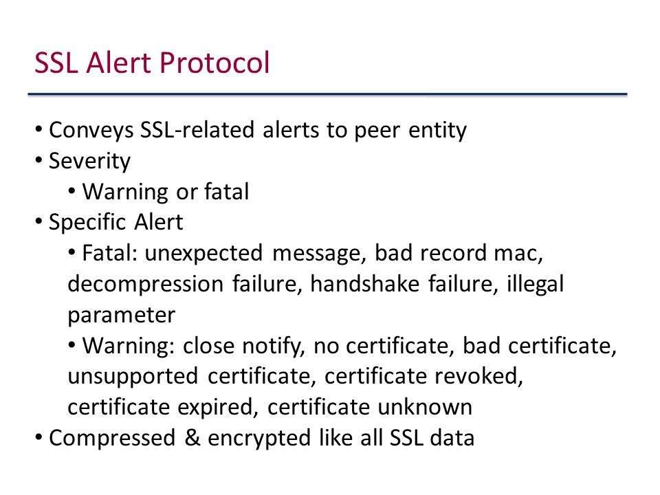 Conveys SSL-related alerts to peer entity Severity Warning or fatal Specific Alert Fatal: unexpected message, bad record mac, decompression failure, handshake failure, illegal parameter Warning: close notify, no certificate, bad certificate, unsupported certificate, certificate revoked, certificate expired, certificate unknown Compressed & encrypted like all SSL data SSL Alert Protocol