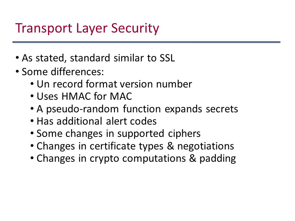 As stated, standard similar to SSL Some differences: Un record format version number Uses HMAC for MAC A pseudo-random function expands secrets Has additional alert codes Some changes in supported ciphers Changes in certificate types & negotiations Changes in crypto computations & padding Transport Layer Security