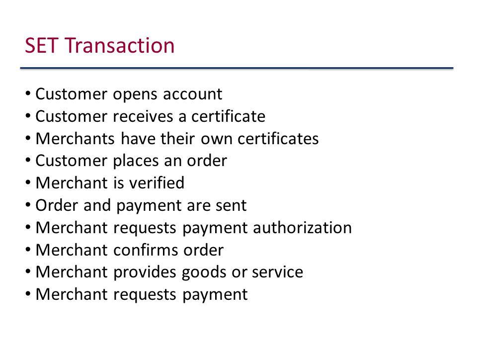 SET Transaction Customer opens account Customer receives a certificate Merchants have their own certificates Customer places an order Merchant is verified Order and payment are sent Merchant requests payment authorization Merchant confirms order Merchant provides goods or service Merchant requests payment