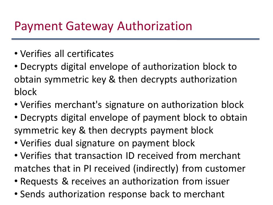 Payment Gateway Authorization Verifies all certificates Decrypts digital envelope of authorization block to obtain symmetric key & then decrypts authorization block Verifies merchant s signature on authorization block Decrypts digital envelope of payment block to obtain symmetric key & then decrypts payment block Verifies dual signature on payment block Verifies that transaction ID received from merchant matches that in PI received (indirectly) from customer Requests & receives an authorization from issuer Sends authorization response back to merchant