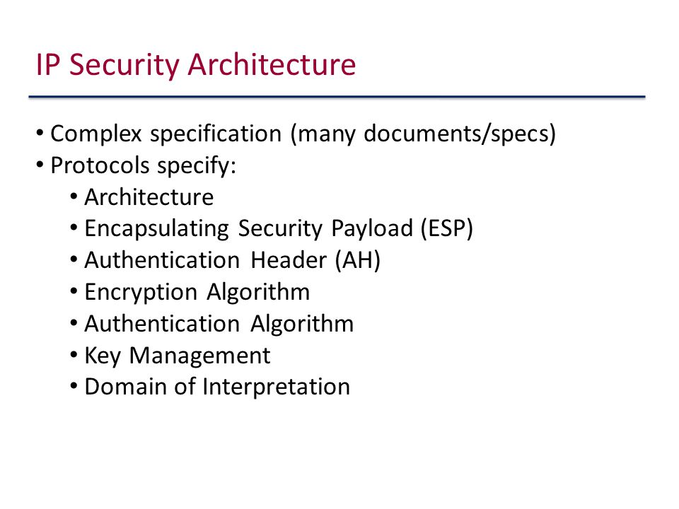IP Security Architecture Complex specification (many documents/specs) Protocols specify: Architecture Encapsulating Security Payload (ESP) Authentication Header (AH) Encryption Algorithm Authentication Algorithm Key Management Domain of Interpretation
