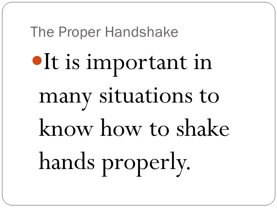 It is important in many situations to know how to shake hands properly.