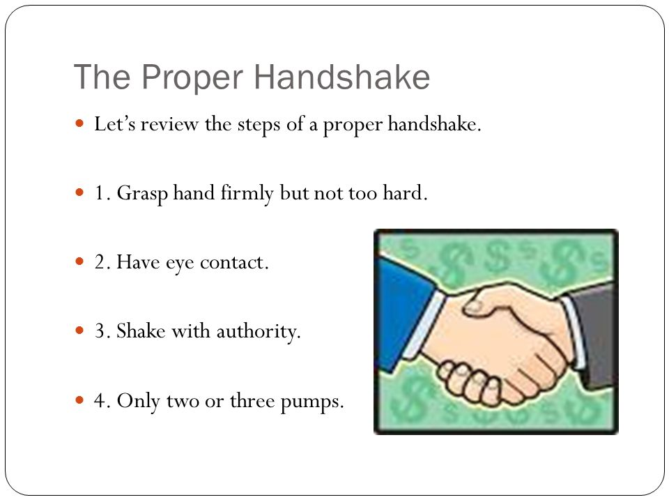 The Proper Handshake Let's review the steps of a proper handshake.