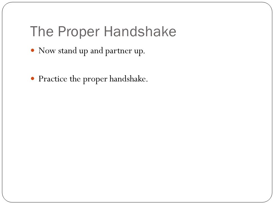 The Proper Handshake Now stand up and partner up. Practice the proper handshake.