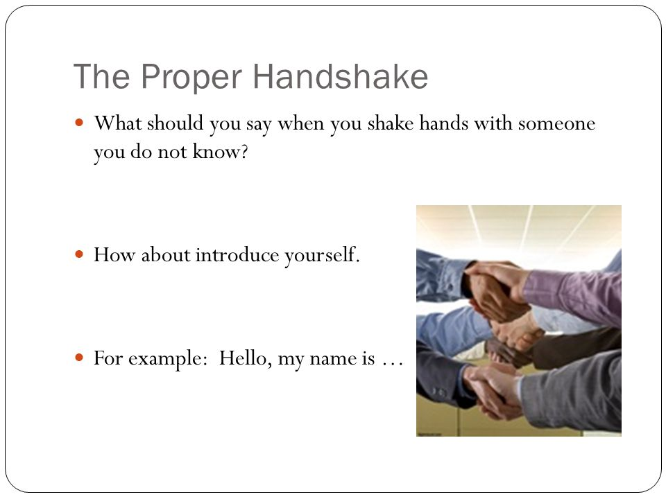 The Proper Handshake Watch the following video on fist bump etiquette.
