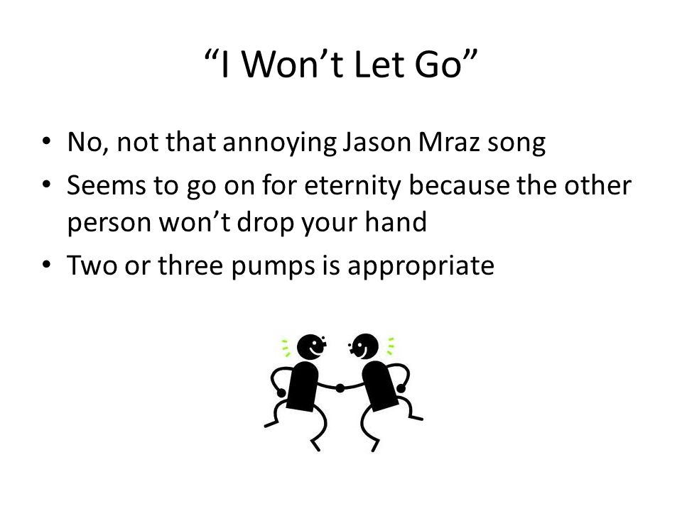 I Won't Let Go No, not that annoying Jason Mraz song Seems to go on for eternity because the other person won't drop your hand Two or three pumps is appropriate