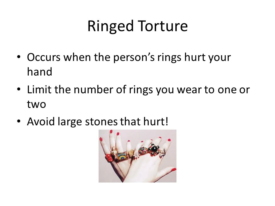 Ringed Torture Occurs when the person's rings hurt your hand Limit the number of rings you wear to one or two Avoid large stones that hurt!