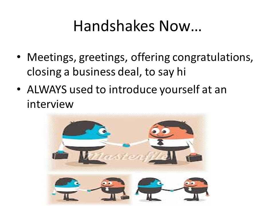 Handshakes Now… Meetings, greetings, offering congratulations, closing a business deal, to say hi ALWAYS used to introduce yourself at an interview
