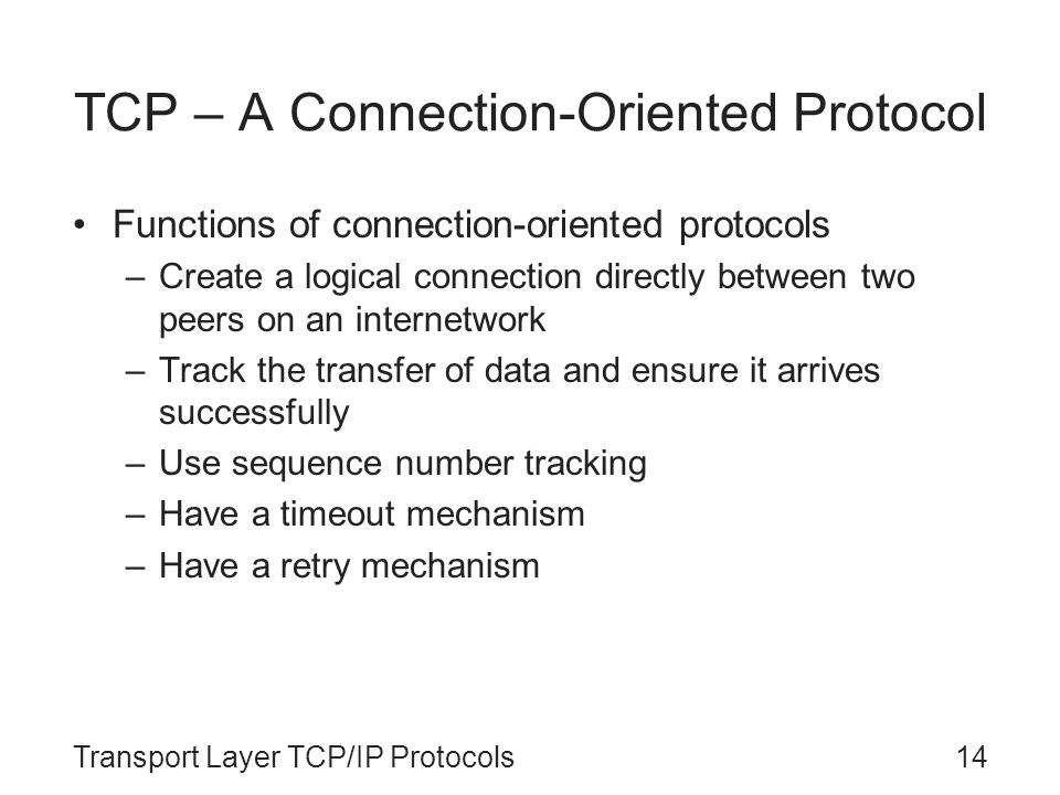 Transport Layer TCP/IP Protocols14 TCP – A Connection-Oriented Protocol Functions of connection-oriented protocols –Create a logical connection direct