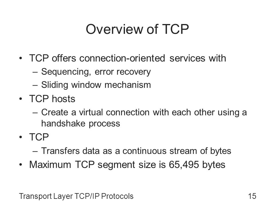 Transport Layer TCP/IP Protocols15 Overview of TCP TCP offers connection-oriented services with –Sequencing, error recovery –Sliding window mechanism