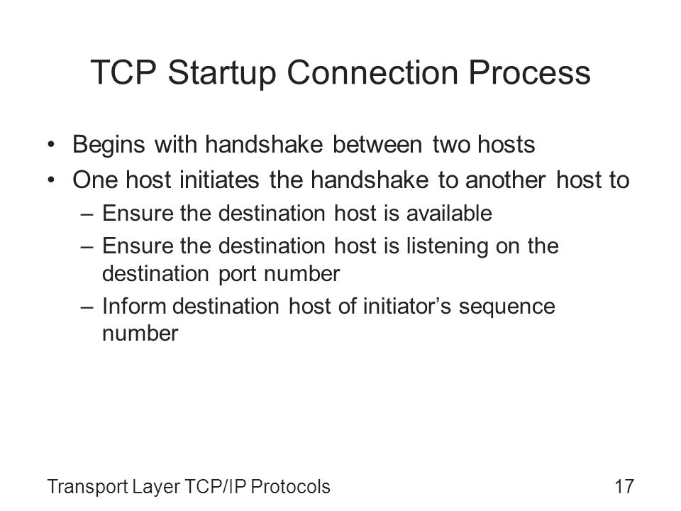 Transport Layer TCP/IP Protocols17 TCP Startup Connection Process Begins with handshake between two hosts One host initiates the handshake to another