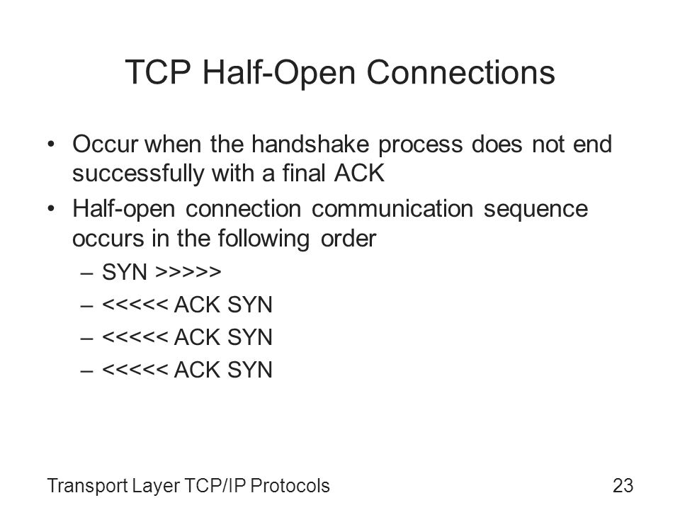 Transport Layer TCP/IP Protocols23 TCP Half-Open Connections Occur when the handshake process does not end successfully with a final ACK Half-open con