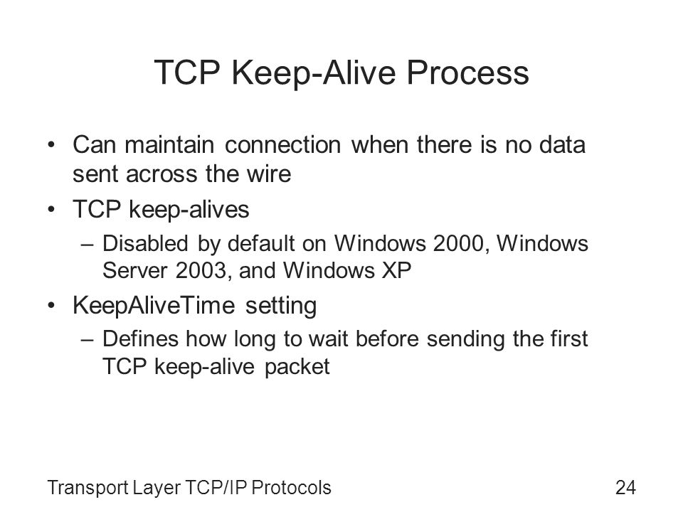 Transport Layer TCP/IP Protocols24 TCP Keep-Alive Process Can maintain connection when there is no data sent across the wire TCP keep-alives –Disabled