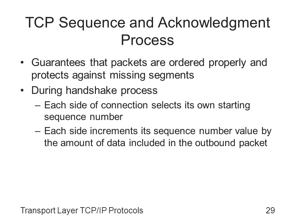 Transport Layer TCP/IP Protocols29 TCP Sequence and Acknowledgment Process Guarantees that packets are ordered properly and protects against missing s