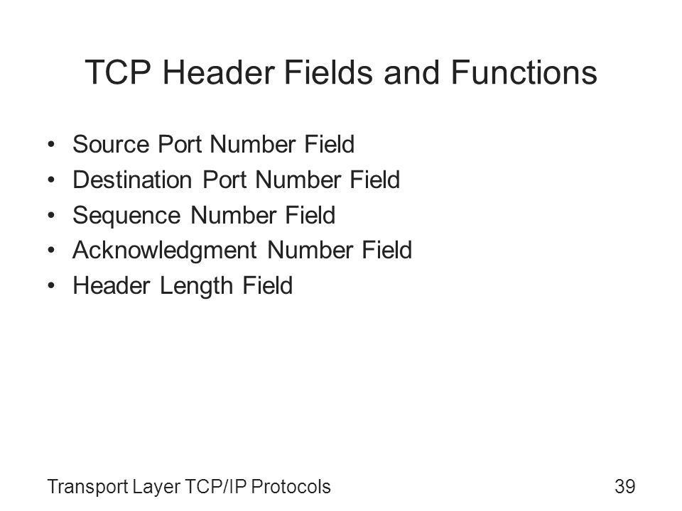 Transport Layer TCP/IP Protocols39 TCP Header Fields and Functions Source Port Number Field Destination Port Number Field Sequence Number Field Acknow