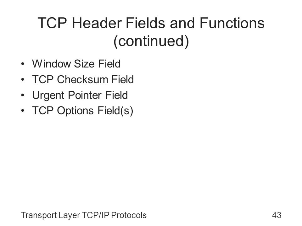 Transport Layer TCP/IP Protocols43 TCP Header Fields and Functions (continued) Window Size Field TCP Checksum Field Urgent Pointer Field TCP Options F