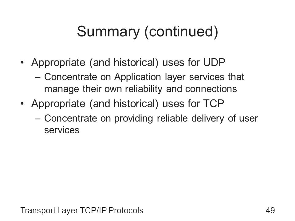 Transport Layer TCP/IP Protocols49 Summary (continued) Appropriate (and historical) uses for UDP –Concentrate on Application layer services that manag